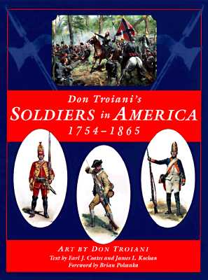 Don Troiani's Soldiers in America: 1754-1865 - Troiani, Don, and Kochan, James L, and Coates, Earl J