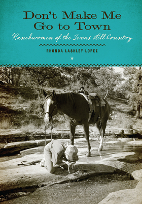 Don't Make Me Go to Town: Ranchwomen of the Texas Hill Country - Lashley Lopez, Rhonda