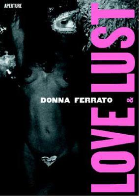 Donna Ferrato: Love and Lust - Ferrato, Donna (Photographer)