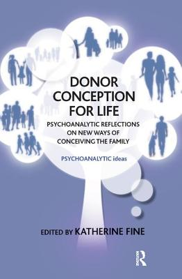 Donor Conception for Life: Psychoanalytic Reflections on New Ways of Conceiving the Family - Fine, Katherine (Editor)