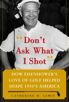 Don't Ask What I Shot: How Eisenhower's Love of Golf Helped Shape 1950s America - Lewis, Catherine M