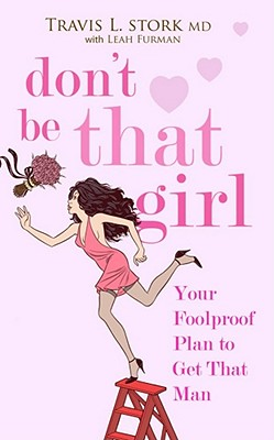 Don't Be That Girl: Your Foolproof Plan to Get That Man - Stork, Travis, M.D.
