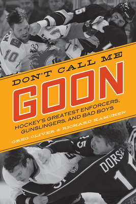 Don't Call Me Goon: Hockey's Greatest Enforcers, Gunslingers, and Bad Boys - Oliver, Greg, and Kamchen, Richard