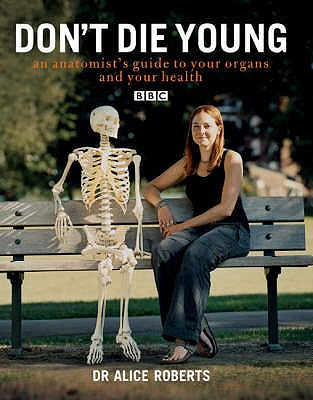 Dont Die Young an Anatomists Guide to Your Organs & Your Health - Roberts, Alice, Dr.