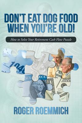 Don't Eat Dog Food When You're Old!: How to Solve Your Retirement Cash Flow Puzzle - Roemmich, Roger