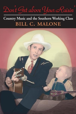 Don't Get Above Your Raisin': Country Music and the Southern Working Class - Malone, Bill C
