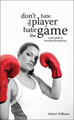 Don't Hate the Player, Hate the Game: A Girl's Guide to Benching the Bad Boys - Williams, Robert, Edd