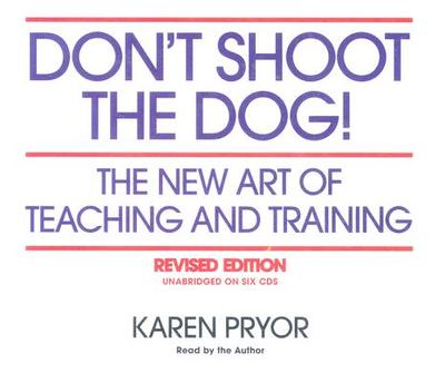 Don't Shoot the Dog!: The New Art of Teaching and Training - Pryor, Karen (Read by)