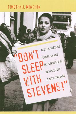 Don't Sleep with Stevens!: The J. P. Stevens Campaign and the Struggle to Organize the South, 1963-1980 - Minchin, Timothy J