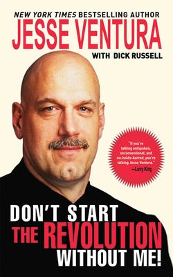 Don't Start the Revolution Without Me!: From the Minnesota Governor's Mansion to the Baja Outback: Reflections and Revisionings - Ventura, Jesse, and Russell, Dick