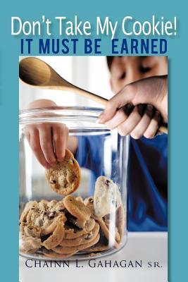 Don't Take My Cookie! It Must Be Earned - Gahagan Sr, Chainn L