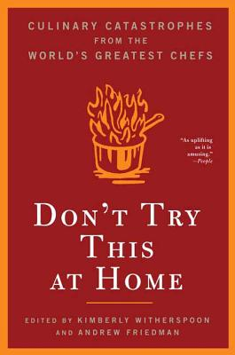 Don't Try This at Home: Culinary Catastrophes from the World's Greatest Chefs - Witherspoon, Kimberly, and Friedman