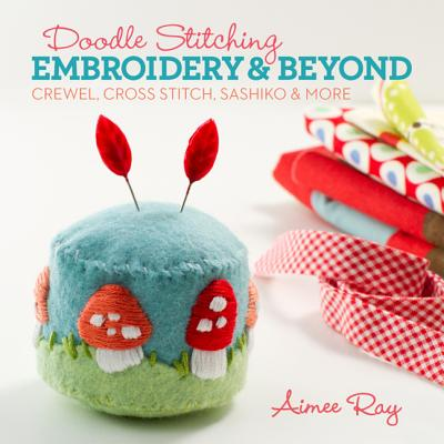 Doodle Stitching: Embroidery & Beyond: Crewel, Cross Stitch, Sashiko & More - Ray, Aimee