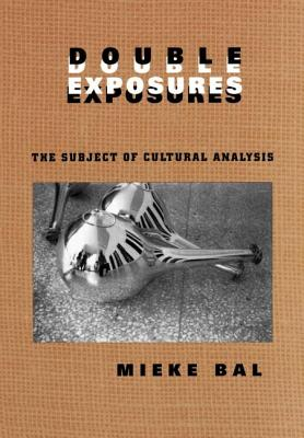 Double Exposures: The Practice of Cultural Analysis - Bal, Mieke