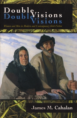 Double Visions: Women and Men in Modern and Contemporary Irish Fiction - Cahalan, James M