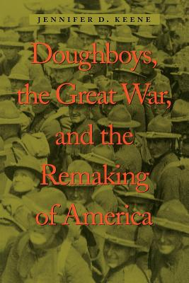 Doughboys, the Great War, and the Remaking of America - Keene, Jennifer D