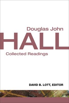 Douglas John Hall: Collected Readings - Lott, David B, and Hall, Douglas John (Editor)