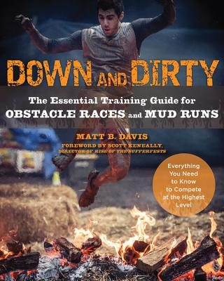 Down and Dirty: The Essential Training Guide for Obstacle Races and Mud Runs - Davis, Matt, and Keneally, Scott (Foreword by)