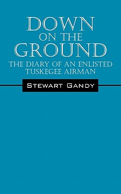 Down on the Ground: The Diary of an Enlisted Tuskegee Airman - Gandy, Stewart