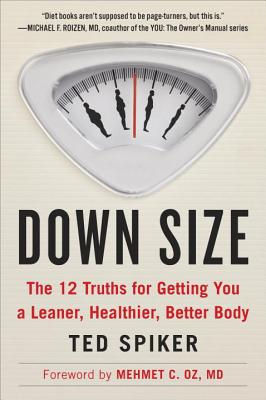 Down Size: The 12 Truths for Getting You a Leaner, Healthier, Better Body - Spiker, Ted, and Oz, Mehmet C (Foreword by)