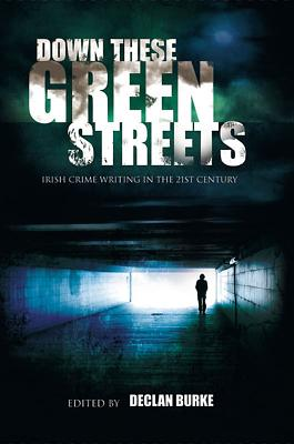 Down These Green Streets: Irish Crime Writing in the Twenty-First Century - Burke, Declan (Editor)