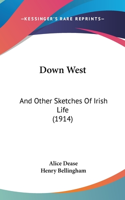 Down West: And Other Sketches of Irish Life (1914) - Dease, Alice, and Bellingham, Henry (Foreword by)