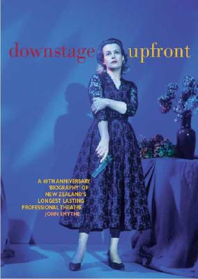 Downstage Upfront: A 40th Anniversary Biography of New Zealand's Longest Running Professional Theatre - Smythe, John