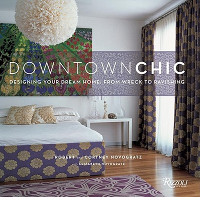 Downtown Chic: Designing Your Dream Home: From Wreck to Ravishing - Novogratz, Robert