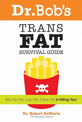 Dr. Bob's Trans Fat Survival Guide: Why No-Fat, Low-Fat, Trans Fat Is Killing You! - DeMaria, Robert, Professor, Jr., and Meyer, Laura A