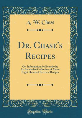 Dr. Chase's Recipes: Or, Information for Everybody; An Invaluable Collection of about Eight Hundred Practical Recipes (Classic Reprint) - Chase, A W