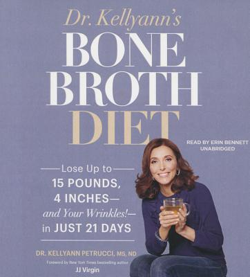 Dr. Kellyann's Bone Broth Diet: Lose Up to 15 Pounds, 4 Inches--And Your Wrinkles!--In Just 21 Days - Petrucci MS Nd, Dr Kellyann, and Virgin, Jj, CNS (Foreword by), and Bennett, Erin (Read by)