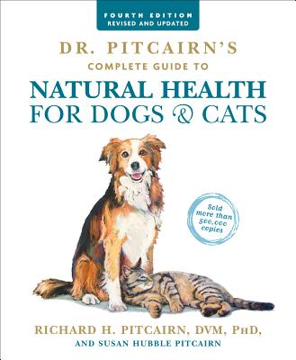 Dr. Pitcairn's Complete Guide to Natural Health for Dogs & Cats (4th Edition) - Pitcairn, Richard H, D.V.M., Ph.D., and Pitcairn, Susan Hubble
