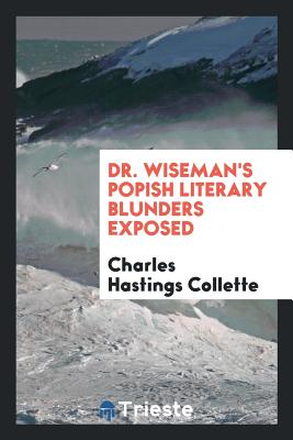Dr. Wiseman's Popish Literary Blunders Exposed - Collette, Charles Hastings