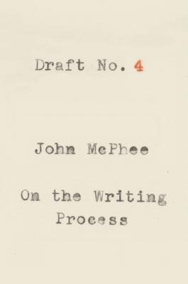Draft No. 4: On the Writing Process - McPhee, John