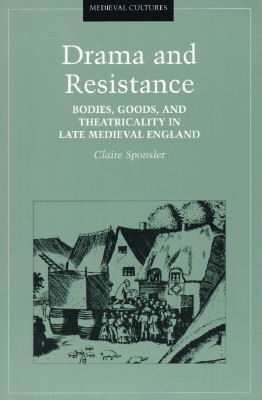 Drama and Resistance: Bodies, Goods, and Theatricality in Late Medieval England - Sponsler, Claire