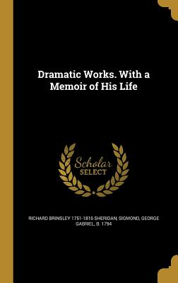Dramatic Works. with a Memoir of His Life - Sheridan, Richard Brinsley 1751-1816, and Sigmond, George Gabriel B 1794 (Creator)