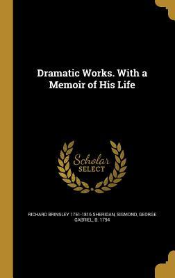 Dramatic Works. with a Memoir of His Life - Sheridan, Richard Brinsley 1751-1816, and Sigmond, George Gabriel B 1794 (Creator)