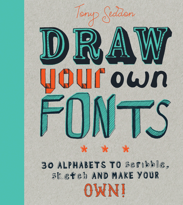 Draw Your Own Fonts: 30 alphabets to scribble, sketch, and make your own! - Seddon, Tony