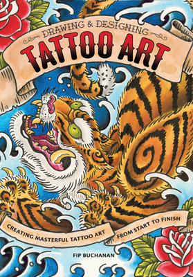 Drawing and Designing Tattoo Art: Creating masterful tattoo art from start to finish - Buchanan, Fip