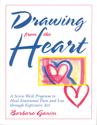 Drawing from the Heart: A Seven-Week Program to Heal Emotional Pain and Loss Through Expressive Art - Ganim, Barbara