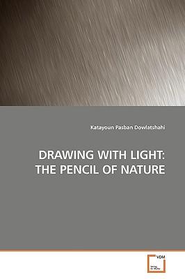 Drawing with Light: The Pencil of Nature - Dowlatshahi, Katayoun Pasban