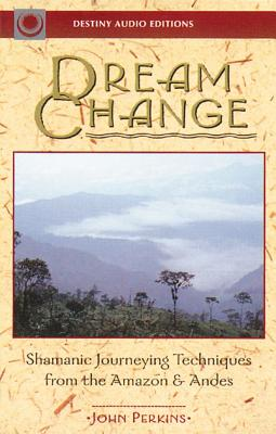 Dream Change: Shamanic Journeying Techniques from the Amazon & Andes - Perkins, John