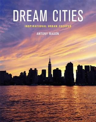 Dream Cities: Inspirational Urban Escapes - Mason, Antony