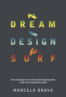 DREAM DESIGN SURF: How to design new ventures for rapid growth, lower risk and global impact - Bravo, Marcelo