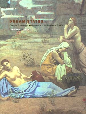 Dream States: Puvis de Chavannes, Modernism, and the Fantasy of France - Shaw, Jennifer Laurie