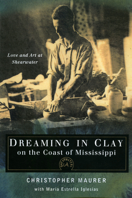 Dreaming in Clay on the Coast of Mississippi: Love and Art at Shearwater - Maurer, Christopher, and Iglesias, Maria Estrella