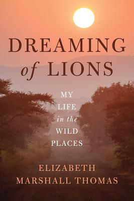 Dreaming of Lions: My Life in the Wild Places - Thomas, Elizabeth Marshall