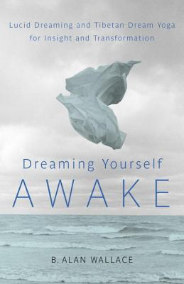Dreaming Yourself Awake: Lucid Dreaming and Tibetan Dream Yoga for Insight and Transformation - Wallace, B Alan, Professor, PhD, and Hodel, Brian (Editor)