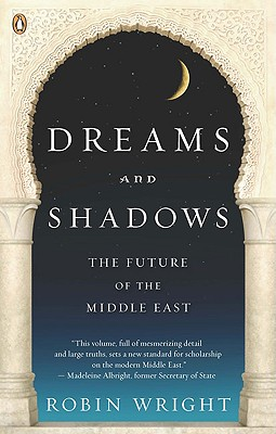 Dreams and Shadows: The Future of the Middle East - Wright, Robin, MA