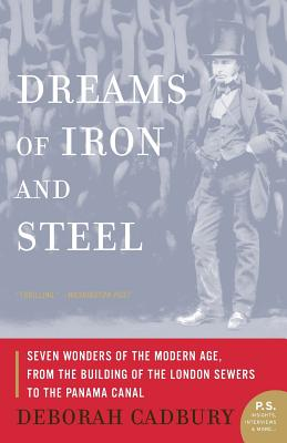 Dreams of Iron and Steel: Seven Wonders of the Modern Age, from the Building of the London Sewers to the Panama Canal - Cadbury, Deborah